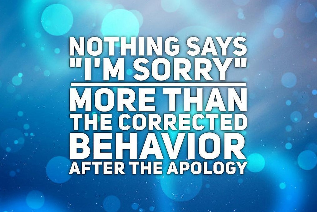 Nothing say's I'm sorry more than corrected behavior